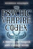 Belanger, Michelle A.: Psychic Vampire Codex: A Manual of Magick and Energy Work