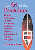 Eason, Cassandra: The Art Of The Pendulum: Simple techniques to help you make decisions, find lost objects, and channel healing energies