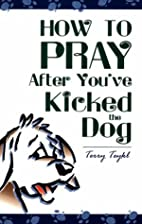 How to Pray After You've Kicked the Dog by…