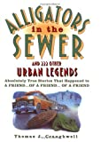 Craughwell, Thomas J.: Alligators in the Sewer and 222 Other Urban Legends: Absolutely True Stories that Happened to a Friend... of a Friend... of a Friend