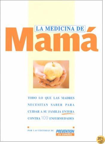 La Medicina De Mama: Todo Lo Que Las Madres Necesitan Saber Para Cuidar a Su Familia Entera Contra 10 9 Enfermedades (Spanish Edition)