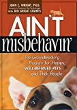 Wright PhD, John C.: Ain't Misbehavin': The Groundbreaking Program for Happy, Well-Behaved Pets and Their People