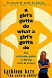 Baty, Kathleen: A Girls Gotta Do, What a Girl&#39;s Gotta Do: The Ultimate Guide to Living Safe &amp; Smart