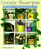 Needham, Bobbe: Fantastic Flowerpots: 50 Creative Ways to Decorate a Plain Pot