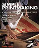 Gwen Diehn: Simple Printmaking: A Beginner's Guide to Making Relief Prints with Rubber Stamps, Linoleum Blocks, Wood Blocks, Found objects