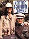 Nicholas, Kristin: Knitting Beautiful Classics: 65 Great Sweaters from the Studios of Classic Elite