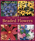 Doelp, Carol Benner: The Art Of French Beaded Flowers: Creative Techniques For Making 30 Beautiful Blooms