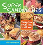 Super Sandwiches: Wrap 'em, Stack 'em, Stuff…