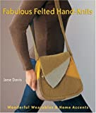 Davis, Jane: Fabulous Felted Hand-Knits: Wonderful Wearables & Home Accents