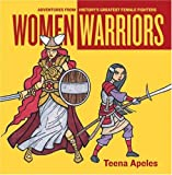 Apeles, Teena: Women Warriors: ADVENTURES FROM HISTORY'S GREATEST FEMALE FIGHTERS