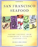 Jordan, Michele Anna: San Francisco Seafood: Savory Recipes from Everybody&#39;s Favorite Seafood City