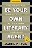 Levin, Martin: Be Your Own Literary Agent: The Ultimate Insider's Guide to Getting Published