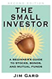 Jim Gard: The Small Investor: A Beginner's Guide to Stocks, Bonds, and Mututal Funds