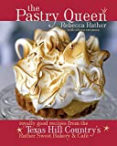 Rather, Rebecca: Pastry Queen: Royally Good Recipes from Texas Hill Country&#39;s