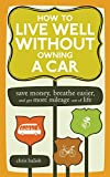 Balish, Chris: How to Live Well Without Owning a Car: Save Money, Breathe Easier, Get More Mileage Out of Life