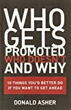 Asher, Donald: Who Gets Promoted, Who Doesn't, and Why: 10 Things You'd Better Do If You Want to Get Ahead