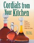 Vargas, Pattie: Cordials from Your Kitchen: Easy, Elegant Liqueurs You Can Make and Give