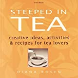 Rosen, Diana: Steeped in Tea: Creative Ideas, Activities &amp; Recipes for Tea Lovers