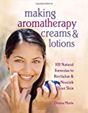 Donna Maria: Making Aromatherapy Creams & Lotions: 101 Natural Formulas to Revitalize & Nourish Your Skin