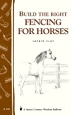 Build the Right Fencing for Horses by Jackie…
