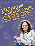 Pearl-McPhee, Stephanie: Stephanie Pearl-McPhee Casts Off: The Yarn Harlot's Guide to the Land of Knitting