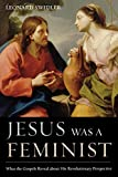 Swidler, Leonard: Jesus Was a Feminist: What the Gospels Reveal about His Revolutionary Perspective