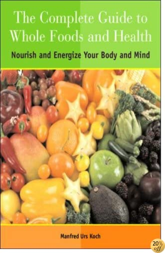 The Complete Guide to Whole Foods and Health: Nourish and Energize Your Body and Mind