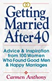Anthony, Carmen: Getting Married After 40: Advice & Inspiration from 100 Women Who Found Good Men & Happy Marriages
