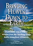 Schneersohn, Menahem Mendel: Bringing Heaven Down to Earth: Meditations and Everyday Wisdom from the Teachings of the Rebbe, Menachem Schneerson