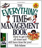 Adams, Bob: The Everything Time Management Book: How to Get It All Done and Still Have Time for You! (Everything (Business & Personal Finance))