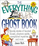 Rich, Jason: The Everything Ghost Book: Spooky Stories of Haunted Houses, Phantom Spirits, Unexplained Mysteries, and More