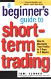 Turner, Toni: A Beginner's Guide to Short-Term Trading: How to Maximize Profits in 3 Days to 3 Weeks