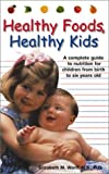 Ward, Elizabeth M.: Healthy Foods, Healthy Kids: A Complete Guide to Nutrition for Children from Birth to Six Year Olds