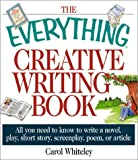 Whiteley, Carol: The Everything Creative Writing Book: All You Need to Know to Write a Novel, Play, Short Story, Screenplay, Poem, or Article
