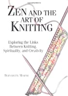 Zen and the Art of Knitting by Bernadette…