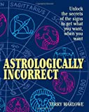 Marlowe, Terry: Astrologically Incorrect: Unlock the Secrets of the Signs to Get What You Want When You Want!