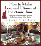 Jager, Rebecca Field: How to Make Love and Dinner at the Same Time: 200 Slow Cooker Recipes to Heat Up the Bedroom Instead of the Kitchen