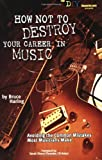 Bruce Haring: How Not to Destroy Your Career in Music: Avoiding the Common Mistakes Most Musicians Make