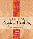 Stein, Diane: Essential Psychic Healing: A Complete Guide to Healing Yourself, Healing Others, and Healing the Earth