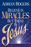 Rogers, Adrian: Believe in Miracles but Trust in Jesus
