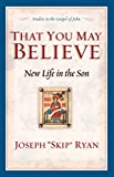 Ryan, Joseph F.: That You May Believe: New Life in the Son  Studies in the Gospel of John