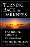 Phillips, Richard D.: Turning Back the Darkness: The Biblical Pattern of Reformation
