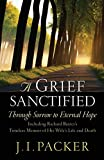 J. I. Packer: A Grief Sanctified (Including Richard Baxter's Timeless Memoir of His Wife's Life and Death): Through Sorrow to Eternal Hope