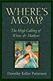 Patterson, Dorothy Kelley: Where's Mom?: The High Calling of Wives and Mothers