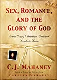 C. J. Mahaney: Sex, Romance, and the Glory of God: What Every Christian Husband Needs to Know