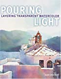 Grastorf, Jean H.: Pouring Light: Layering Transparent Watercolor