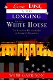 Garrison, Webb: Love, Lust, and Longing in the White House: The Romantic Relationships of America's Presidents