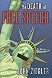 Ziegler, John: The Death Of Free Speech: How Our Broken National Dialogue Has Killed The Truth And Divided America