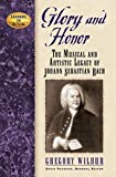 Wilbur, Gregory: Glory And Honor: The Music And Artistic Legacy of Johann Sebastian Bach