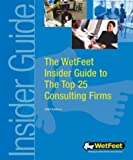 WetFeet: The WetFeet Insider Guide to the Top 25 Consulting Firms